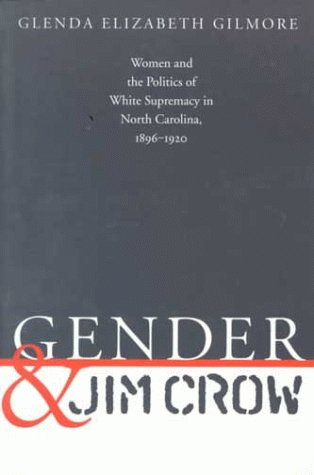 Gender and Jim Crow: Women and the Politics of White Supremacy in North Carolina, 1896-1920