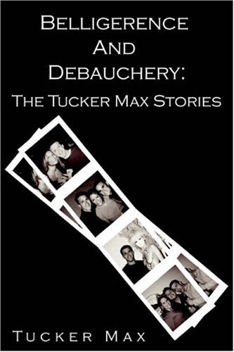 Belligerence & Debauchery by Tucker Max