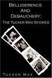 Belligerence & Debauchery: The Tucker Max Stories