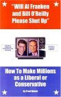 Will Al Franken and Bill O'Reilly Please Shut Up: How to Make Millions as a Liberal or Conservative