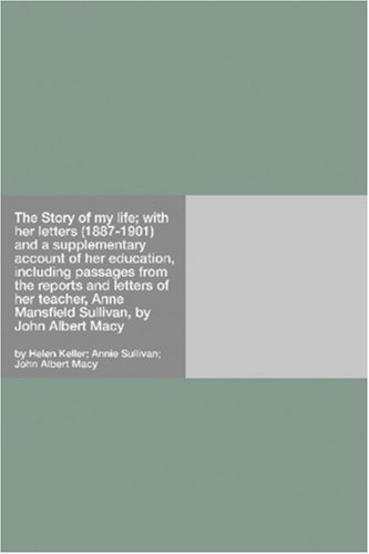The Story of my life; with her letters (1887-1901) and a supplementary account of her education, including passages from the reports and letters of her ... Anne Mansfield Sullivan, by John Albert Macy