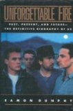 Unforgettable Fire: Past, Present and Future--The Definitive Biography of U2
