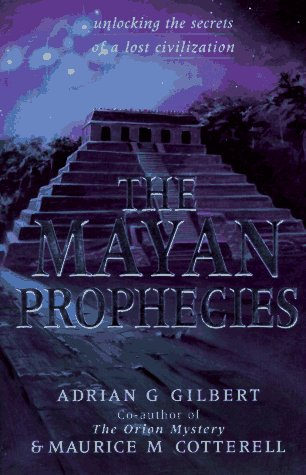 The Mayan Prophecies by Adrian G. Gilbert