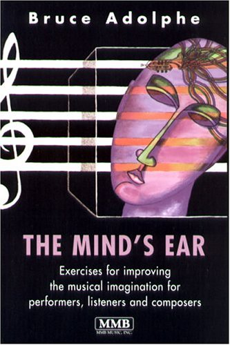 The Mind's Ear: Exercises for Improving the Musical Imagination for Performers, Listeners and Composers