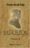 Napoleon: A History of the Art of War. Volume 2: From the beginning of the Consulate to the end of the Friedland Campaign, with a detailed account of the Napoleonic wars