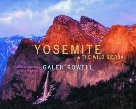 Yosemite and the Wild Sierra by Galen A. Rowell