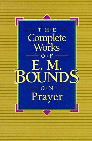 The Complete Works of E.M. Bounds on Prayer by E.M. Bounds