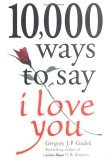 10,000 Ways to Say I Love You: The Biggest Collection of Romantic Ideas Ever Gathered in One Place