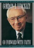 Go Forward With Faith: The Biography of Gordon B. Hinckley