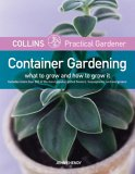 Collins Practical Gardener: Container Gardening: What to Grow and How to Grow It