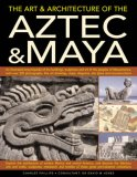 The Art & Architecture of the Aztec & Maya: An Illustrated Encyclopedia of the Buildings, Sculptures and Art of the Peoples of Mesoamerica, with Over 220 Photographs, Fine Art Drawings, Maps, Diagrams, Site Plans and Reconstructions