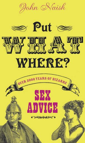 Put What Where? Over 2,000 Years of Bizarre Sex Advice by John Naish