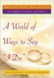 A World of Ways to Say I Do: Wedding Vows, Readings, Poems, and Customs from Different Traditions and Cultures and How to Write Y