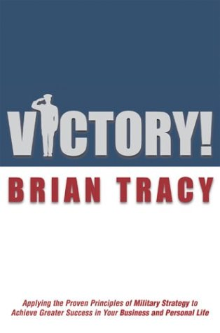 Victory!: Applying the Proven Principles of Military Strategy to Achieve Success in Your Business and Personal Life