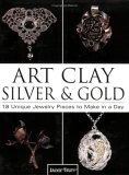 Art Clay Silver & Gold: 18 Unique Jewelry Pieces to Make in a Day