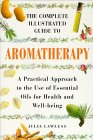 The Complete Illustrated Guide to Aromatherapy: A Practical Approach to the Use of Essential Oils for Health and Well-Being (Colour Health Reference Series)