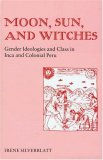 Moon, Sun, And Witches: Gender Ideologies And Class In Inca And Colonial Peru