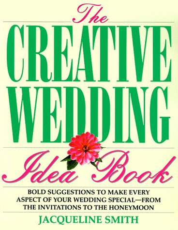 The Creative Wedding Idea Book: Bold Suggestions To Make Every Aspect Of Your Wedding Special From The Invitations To The Honeymoon