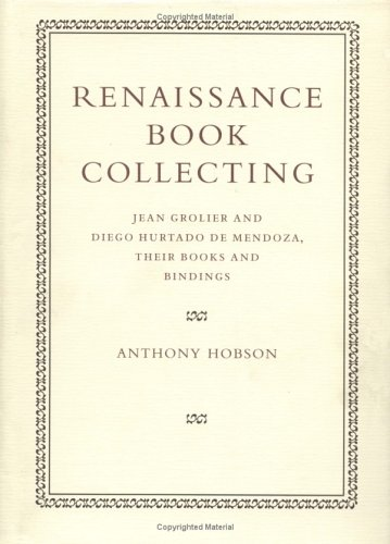 Renaissance Book Collecting: Jean Grolier and Diego Hurtado de Mendoza, Their Books and Bindings