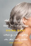 Going Gray : What I Learned About Beauty, Sex, Work, Motherhood