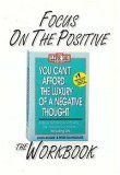 Focus on the Positive: The You Cant Afford the Luxury of a Negative Thought Workbook
