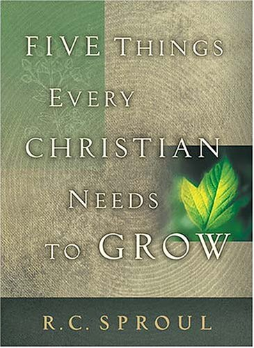 Five Things Every Christian Needs to Grow by R.C. Sproul