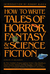 How to Write Tales of Horror, Fantasy & Science Fiction