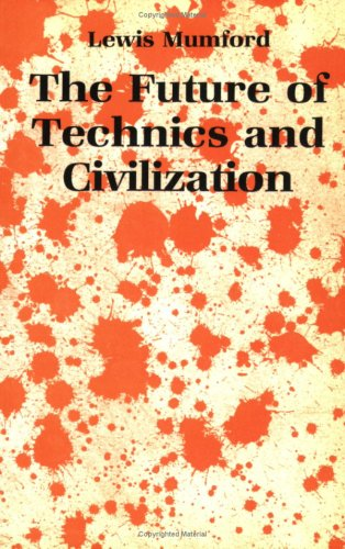 The Future of Technics and Civilization by Lewis Mumford