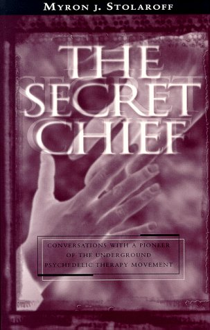 The Secret Chief: Conversations With A Pioneer Ofthe Underground Psychedelic Therapy Movement