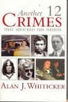 Another Twelve Crimes That Shocked The Nation by Alan J. Whiticker