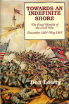 Towards an Indefinite Shore: Th Final Months of the Civil War, December 1864-May 1865