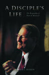 A Disciple's Life: The Biography of Neal A. Maxwell