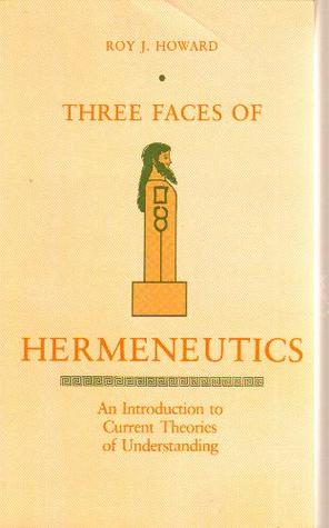 Three Faces of Hermeneutics: A Introduction to Current Theories of Understanding