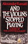 And The Violins Stopped Playing: A Story Of The Gypsy Holocaust