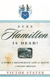 Duke Hamilton is Dead!: A Story of Aristocratic Life and Death in Stuart Britain