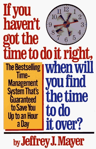If You Haven't Got the Time to Do It Right, When Will You Fin... by Jeffrey J. Mayer