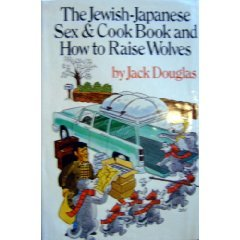 The Jewish-Japanese Sex and Cook Book and How to Raise Wolves by Jack Douglas