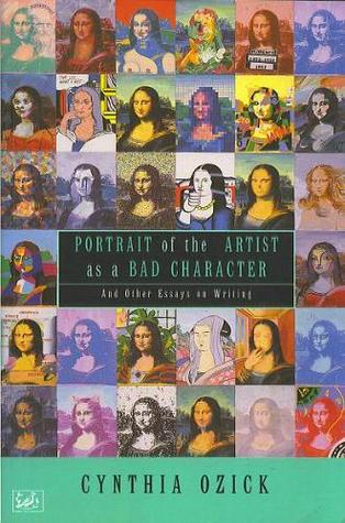 Portrait Of The Artist As A Bad Character: And Other Essays On Writing