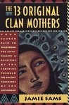 The 13 Original Clan Mothers: Your Sacred Path to Discovering the Gifts, Talents, And..