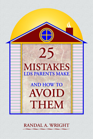 25 Mistakes LDS Parents Make and How to Avoid Them by Randal A. Wright