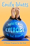 I Hate It When Exercise Is the Answer: A Fitness Program for the Soul