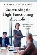 Understanding the High-Functioning Alcoholic by Sarah Allen Benton
