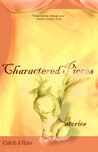 Charactered Pieces by Caleb J. Ross
