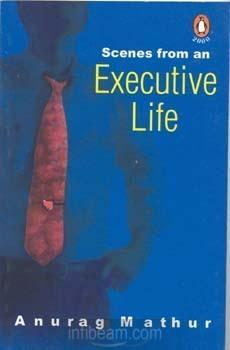 Scenes From An Executive Life by Anurag Mathur