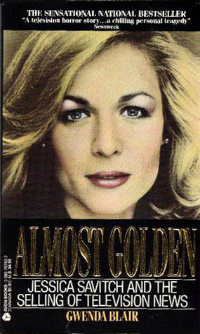 Almost Golden Jessica Savitch And The Selling Of Television News By