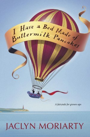 I Have a Bed Made of Buttermilk Pancakes by Jaclyn Moriarty