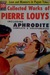 Collected Works of Pierre Louys including Aphrodite Complete and Unexpurgated