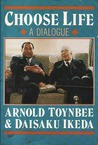 Choose Life: A Dialogue Between Arnold Toynbee & Daisaku Ikeda