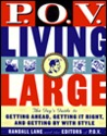 P.O.V. Living Large: The Guy's Guide to Getting Ahead, Getting It Right, and Getting by with Style