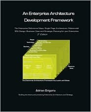 An Enterprise Architecture Development Framework: The Business Case, Best Practices and Strategic Planning for Building Your Enterprise Architecture